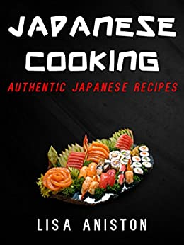 JAPANESE COOKING:: Authentic Japanese Recipes (Japanese Cookbook) by [Lisa Aniston]