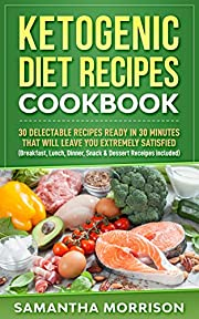 KETOGENIC DIET RECIPES COOKBOOK: 30 DELECTABLE RECIPES READY IN 30 MINUTES THAT WILL LEAVE YOU EXTREMELY SATISFIED (Breakfast, Lunch, Dinner, Snack & Dessert Recipes Included!)
