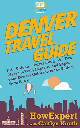 Denver Travel Guide: 101 Unique, Interesting, & Fun Places to Visit,...