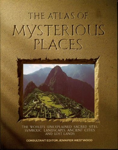 The Atlas of Mysterious Places: The World's Unexplained Sacred Sites, Symbolic Landscapes, Ancient Cities and Lost Lands