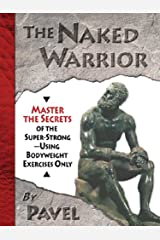 The Naked Warrior: Master the Secrets of the super-Strong--Using Bodyweight Exercises Only (English Edition) Format Kindle