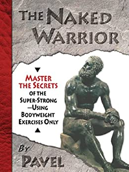 The Naked Warrior: Master the Secrets of the super-Strong--Using Bodyweight Exercises Only (English Edition) par [Pavel Tsatsouline]