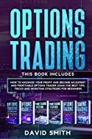 Options Trading: This Book Includes: How To Maximize Your Profit And Become An Expert And Profitable Options Trader Using The Best Tips, Tricks And Investing Strategies For Beginners.