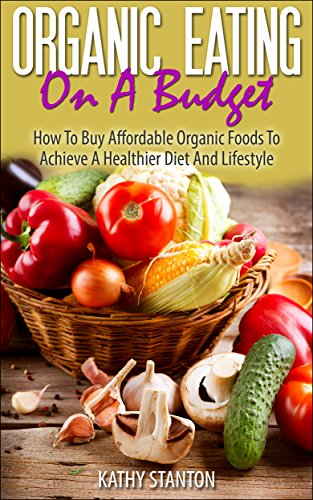 Organic Eating On A Budget: How To Buy Affordable Organic Foods To Achieve A Healthier Diet And Lifestyle (Healthy Living Book 5) by [Kathy Stanton]