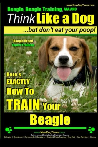Beagle, Beagle Training AAA AKC: Think Like a Dog, But Don't Eat Your Poop! | Beagle Breed Expert Training |: Here's EXACTLY How to TRAIN Your Beagle (Volume 1)