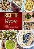 Ricette Vegane: Oltre 100 Ricette Sane e Appetitose per Stupire i Tuoi Ospiti a Cena.