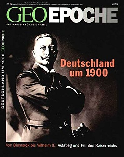 GEO Epoche 12/2004: Deutschland um 1900. Von Bismarck bis Wilhelm II.. Aufstieg und Fall des Kaiserreichs