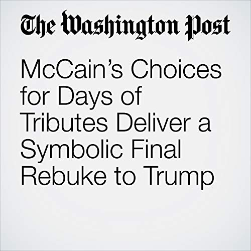 McCain's Choices for Days of Tributes Deliver a Symbolic Final Rebuke to Trump audiobook cover art