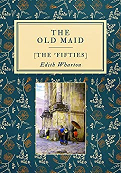 The Old Maid: [The 'Fifties] by [Edith Wharton]
