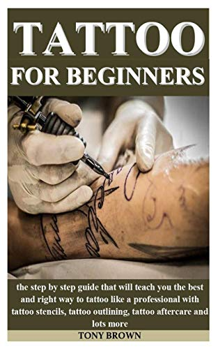 TATTOO FOR BEGINNERS: the step by step guide that will teach you the best and right way to tattoo like a professional with tattoo stencils, tattoo outlining, tattoo aftercare and lots more