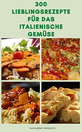 300 Lieblingsrezepte Für Das Italienische Gemüse : Italienische Rezepte Für Suppen, Pasta, Pizza, Salate, Saucen, Kekse, Kuchen, Torten, Antipasti, Desserts, Crostini, Panini, Hauptgerichte, Risotto