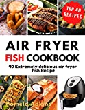 Air Fryer Fish Cookbook: 40 Extremely delicious air fryer fish Recipes (Air Fryer Cookbook Book 9)