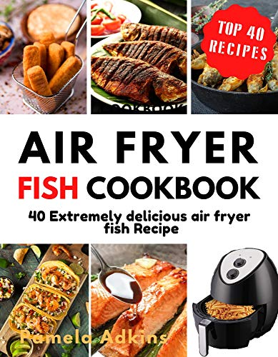Air Fryer Fish Cookbook: 40 Extremely delicious air fryer fish Recipes (Air Fryer Cookbook Book 9) (English Edition)