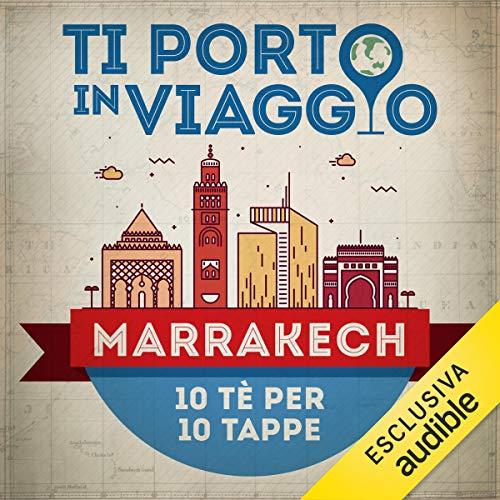 Ti porto in viaggio: Marrakech. Dieci tè per dieci tappe copertina