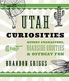 Utah Curiosities: Quirky Characters, Roadside Oddities & Offbeat Fun (Curiosities Series)