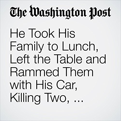 He Took His Family to Lunch, Left the Table and Rammed Them with His Car, Killing Two, Police Say copertina