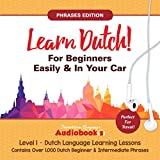 Learn Dutch for Beginners Easily & in Your Car!: Phrases Edition! Contains over 1,000 Dutch Beginner & Intermediate Phrases: Perfect for Travel - Dutch Language Learning Lessons - Level 1