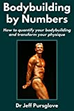 Bodybuilding by Numbers: How to quantify your bodybuilding and transform your physique (English Edition)