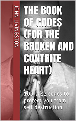 The book of codes (for the broken and contrite heart): 100 wise codes to protect you from self destruction. by [John Livingston]