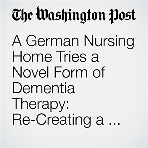 A German Nursing Home Tries a Novel Form of Dementia Therapy: Re-Creating a Vanished Era for Its Patients copertina
