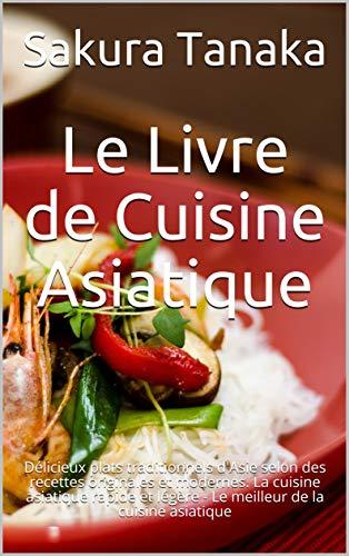 La Cuisine Asiatique: Délicieux plats traditionnels d'Asie selon des recettes originales et modernes. La cuisine asiatique rapide et légère - Le meilleur de la cuisine asiatique