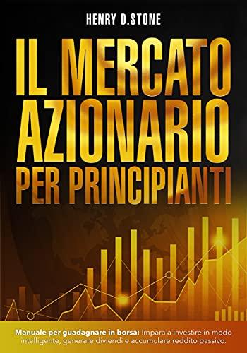 Il Mercato Azionario per Principianti: Manuale per Guadagnare in Borsa: Impara a Investire in modo Intelligente, generare Dividendi e accumulare Reddito Passivo