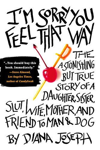 I'm Sorry You Feel That Way: The Astonishing but True Story of a Daughter, Sister, Slut,Wife, Mother, and Fri end to Man and Dog