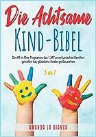 Die Achtsame-Kind-Bibel [3 in 1]: Das All-in-One-Programm, das 1.347 amerikanischen Familien geholfen hat, glückliche Kinder grosszuziehen [The Mindful Child Bible, German Edition