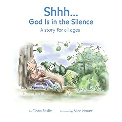 Shhh... God Is in the Silence: a Story for All Ages by Fiona Basile and illustrated by Alice Mount