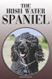 The Irish Water Spaniel: A Complete and Comprehensive Owners Guide to: Buying, Owning, Health, Grooming, Training, Obedience, Understanding and Caring for Your Irish Water Spaniel