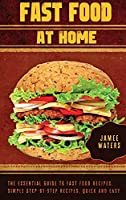 Fast Food At Home The Essential Guide to Fast Food Recipes. Simple Step-by-Step Recipes, Quick and Easy