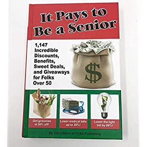 It Pays to Be a Senior (1,147 Incredible Discounts, Benefits, Sweet Deals, and Giveaways for Folks Over 50)