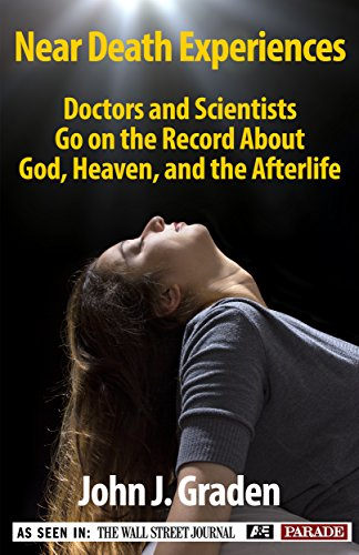 Book: Near Death Experiences-Doctors and Scientists Go On The Record About God, Heaven, and the Afterlife by John Graden