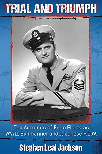 Trial and Triumph: The Accounts of Ernie Plantz as WWII Submariner and Japanese P.O.W.