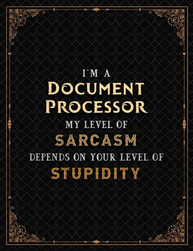 Document Processor Notebook - I'm A Document Processor My Level Of Sarcasm Depends On Your Level Of Stupidity Job Title Cover Li