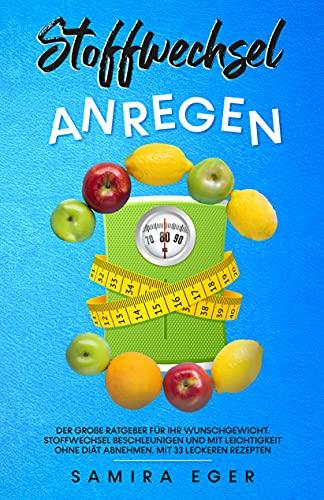 Stoffwechsel anregen: Der große Ratgeber für Ihr Wunschgewicht. Stoffwechsel beschleunigen und mit Leichtigkeit ohne Diät abnehmen - Mit 33 leckeren Rezepten