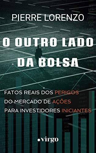 O Outro Lado da Bolsa: Fatos Reais dos Perigos do Mercado de Ações para Investidores Iniciantes (Portuguese Edition)