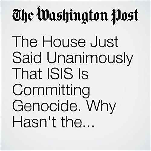 The House Just Said Unanimously That ISIS Is Committing Genocide. Why Hasn't the White House? cover art