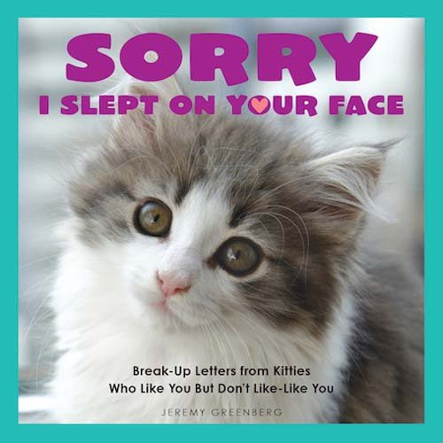 Sorry I Slept on Your Face: Breakup Letters from Kitties Who Like You but Don't Like-Like You