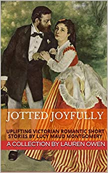 Jotted Joyfully: Uplifting Victorian Romantic Short Stories by Lucy Maud Montgomery by [Lucy Maud Montgomery, Lauren Owen]