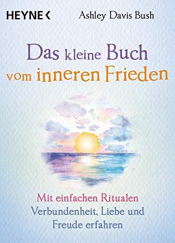 Das kleine Buch vom inneren Frieden: Mit einfachen Ritualen Verbundenheit, Freude und Liebe erfahren