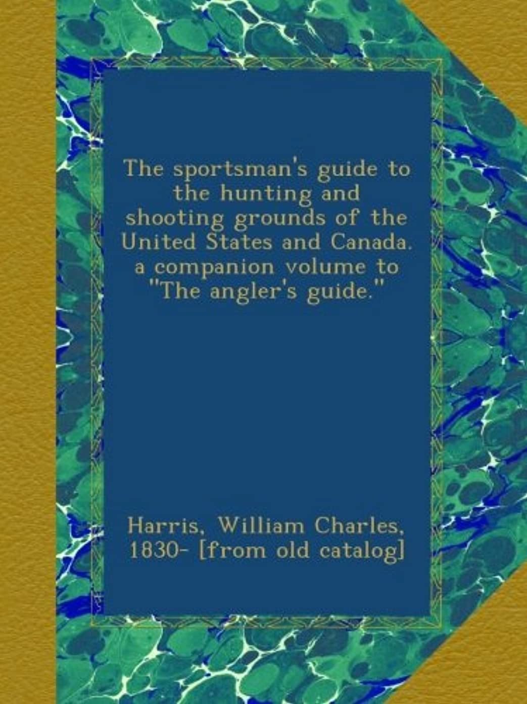 自発的不適切な鋸歯状The sportsman's guide to the hunting and shooting grounds of the United States and Canada. a companion volume to