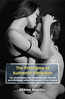 The Principles of Authentic Attraction: The revolutionary way to become your true self and effortlessly attract the partner of your dreams by [Andrew Mashiko]