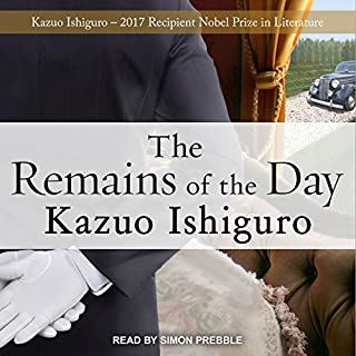 The Remains of the Day                   By:                                                                                                                                 Kazuo Ishiguro                               Narrated by:                                                                                                                                 Simon Prebble                      Length: 8 hrs and 8 mins     3,778 ratings     Overall 4.4