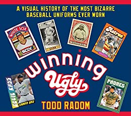 Winning Ugly: A Visual History of the Most Bizarre Baseball Uniforms Ever Worn by [Todd Radom]