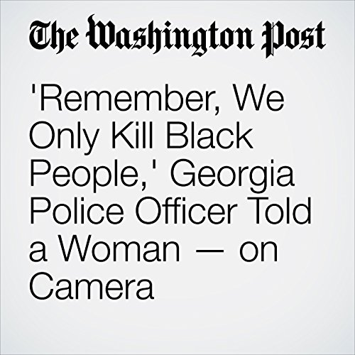 'Remember, We Only Kill Black People,' Georgia Police Officer Told a Woman — on Camera copertina