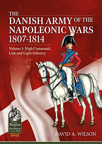 Compare Textbook Prices for The Danish Army of the Napoleonic Wars 1807-1814: Volume 1: High Command, Line and Light Infantry From Reason to Revolution  ISBN 9781913118914 by Wilson, David A.