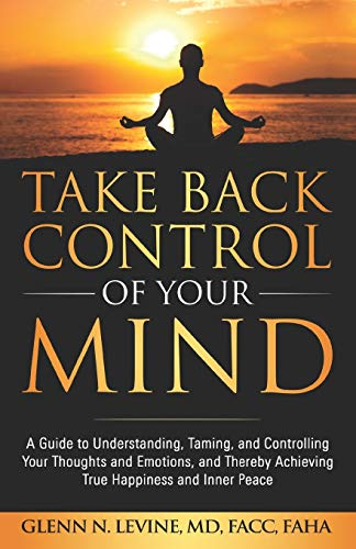 Take Back Control of Your Mind: A Guide to Understanding, Taming, and Controlling Your Thoughts and Emotions, and Thereby Achieving True Happiness and Inner Peace