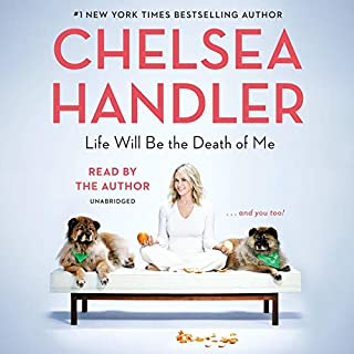 Life Will Be the Death of Me     ...And You Too!              Written by:                                                                                                                                 Chelsea Handler                               Narrated by:                                                                                                                                 Chelsea Handler                      Length: 5 hrs and 25 mins     125 ratings     Overall 4.8
