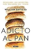 Adicto Al Pan: Descubre Los Secretos Más Oscuros del Trigo / Wheat Belly: Lose the Wheat, Lose the Weight, and Find Your Path Back to Health